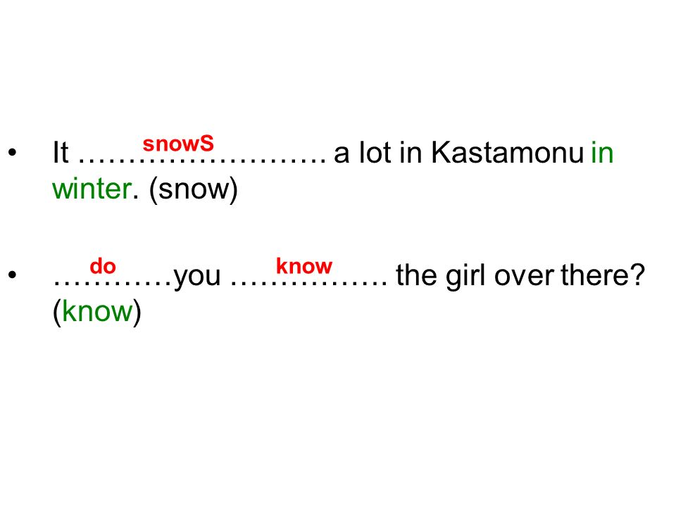 It ……………………. a lot in Kastamonu in winter. (snow) …………you ……………. the girl over there? (know) snowS doknow