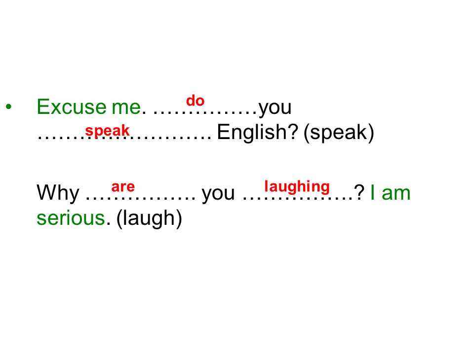 Excuse me. ……………you ……………………. English? (speak) Why ……………. you …………….? I am serious. (laugh) speak do arelaughing