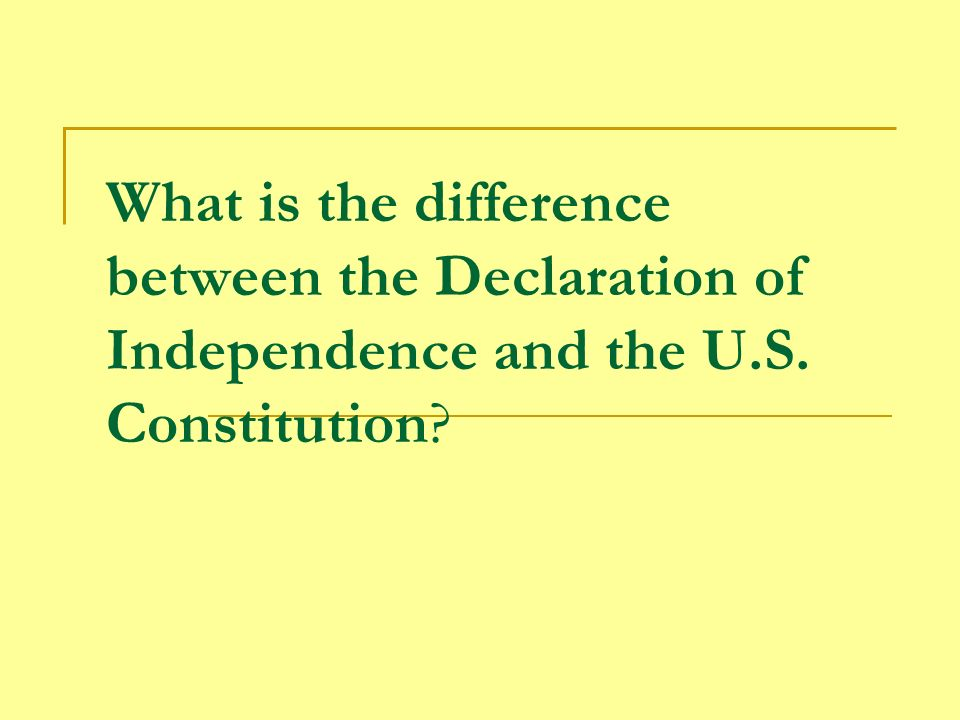 What is the difference between the Declaration of Independence and the U.S. Constitution?