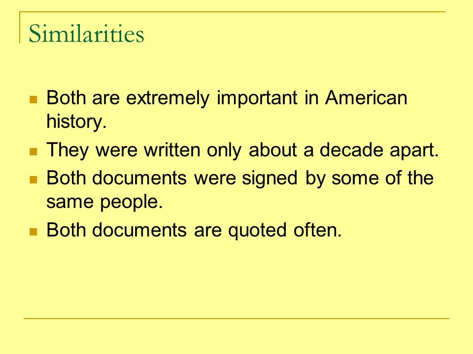 Similarities Both are extremely important in American history. They were written only about a decade apart. Both documents were signed by some of the