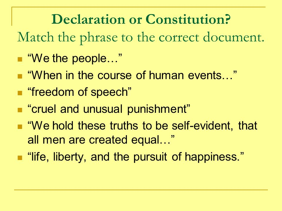 Declaration or Constitution? Match the phrase to the correct document. We the people… When in the course of human events… freedom of speech cruel and