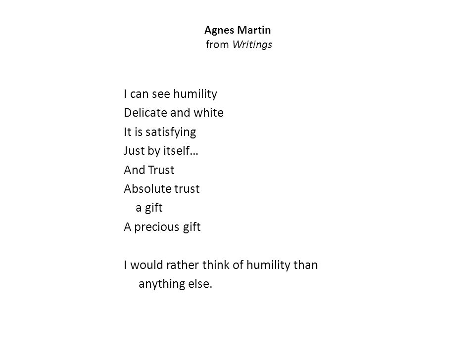 Agnes Martin from Writings I can see humility Delicate and white It is satisfying Just by itself… And Trust Absolute trust a gift A precious gift I would rather think of humility than anything else.