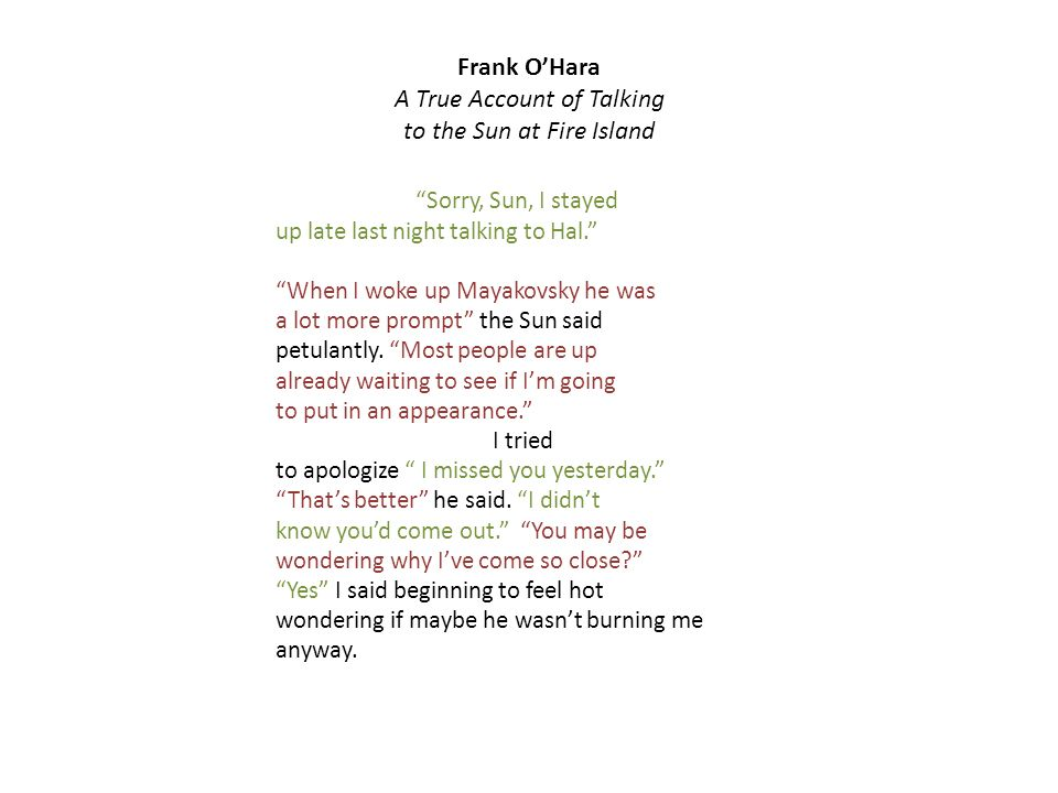 Frank OHara A True Account of Talking to the Sun at Fire Island Sorry, Sun, I stayed up late last night talking to Hal.