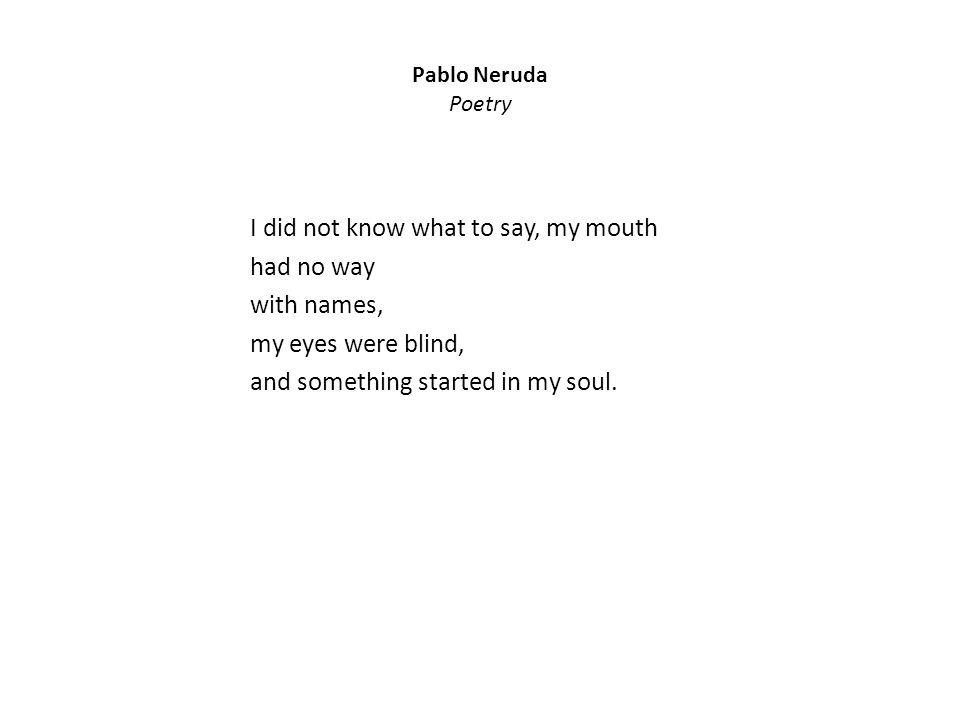 Pablo Neruda Poetry I did not know what to say, my mouth had no way with names, my eyes were blind, and something started in my soul.