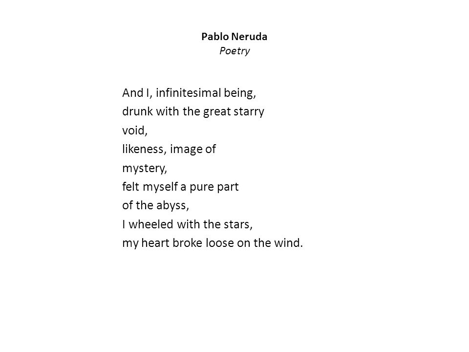 Pablo Neruda Poetry And I, infinitesimal being, drunk with the great starry void, likeness, image of mystery, felt myself a pure part of the abyss, I wheeled with the stars, my heart broke loose on the wind.
