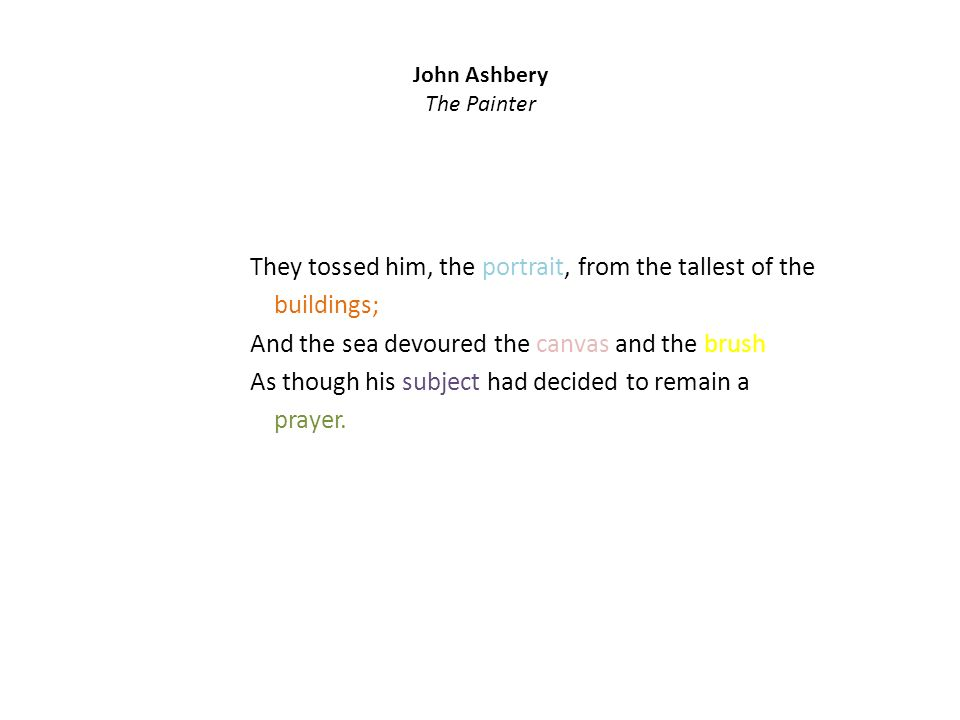 John Ashbery The Painter They tossed him, the portrait, from the tallest of the buildings; And the sea devoured the canvas and the brush As though his subject had decided to remain a prayer.