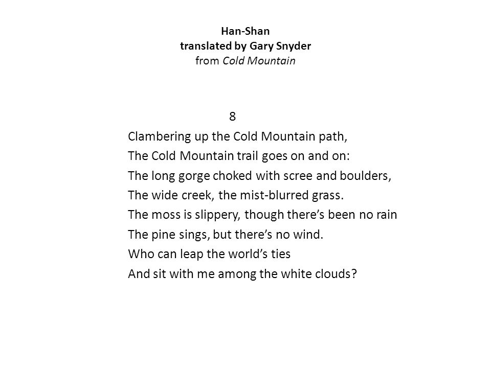 Han-Shan translated by Gary Snyder from Cold Mountain 8 Clambering up the Cold Mountain path, The Cold Mountain trail goes on and on: The long gorge choked with scree and boulders, The wide creek, the mist-blurred grass.
