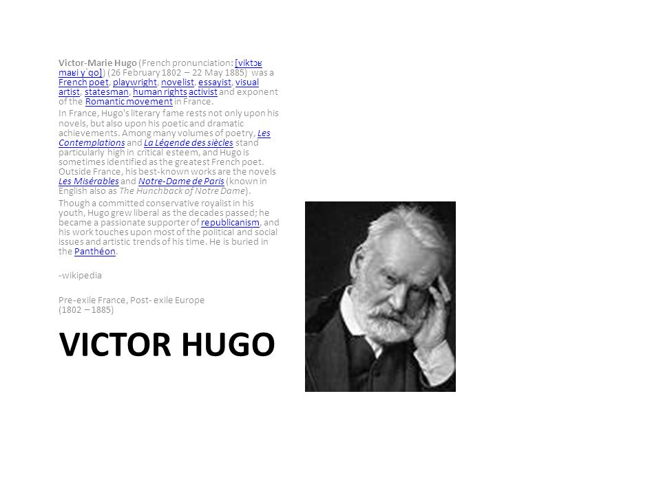 VICTOR HUGO Victor-Marie Hugo (French pronunciation: [viktɔʁ maʁi yˈɡo]) (26 February 1802 – 22 May 1885) was a French poet, playwright, novelist, essayist, visual artist, statesman, human rights activist and exponent of the Romantic movement in France.[viktɔʁ maʁi yˈɡo] Frenchpoetplaywrightnovelistessayistvisual artiststatesmanhuman rightsactivistRomantic movement In France, Hugo s literary fame rests not only upon his novels, but also upon his poetic and dramatic achievements.