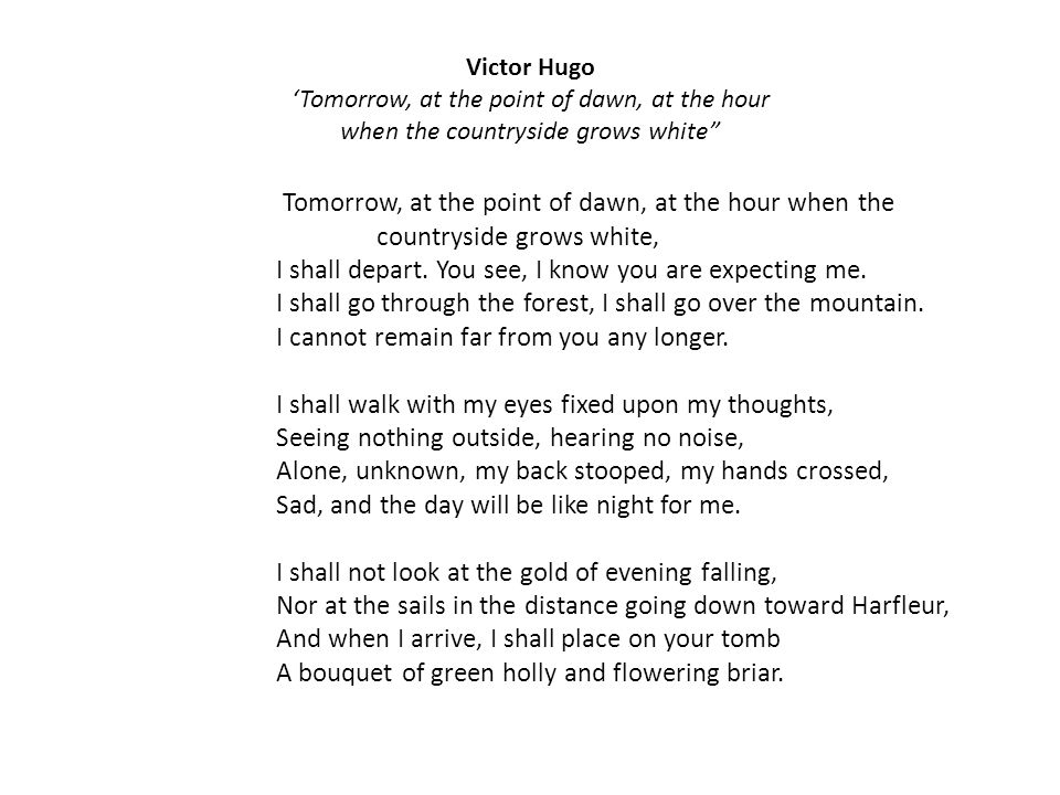 Victor Hugo Tomorrow, at the point of dawn, at the hour when the countryside grows white Tomorrow, at the point of dawn, at the hour when the countryside grows white, I shall depart.
