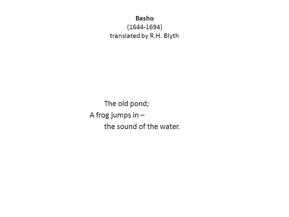 Basho (1644-1694) translated by R.H. Blyth The old pond; A frog jumps in – the sound of the water.
