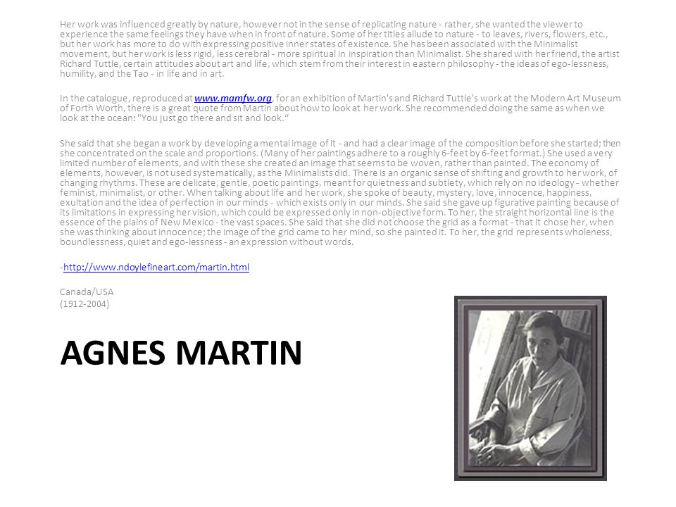 AGNES MARTIN Her work was influenced greatly by nature, however not in the sense of replicating nature - rather, she wanted the viewer to experience the same feelings they have when in front of nature.