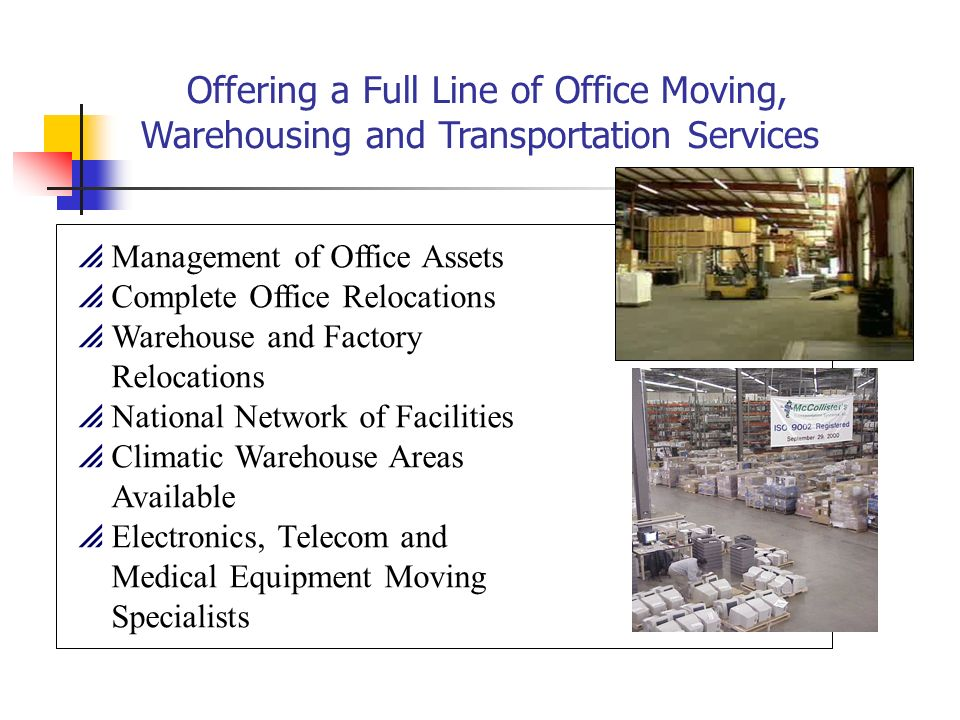 Offering a Full Line of Office Moving, Warehousing and Transportation Services Management of Office Assets Complete Office Relocations Warehouse and Factory Relocations National Network of Facilities Climatic Warehouse Areas Available Electronics, Telecom and Medical Equipment Moving Specialists