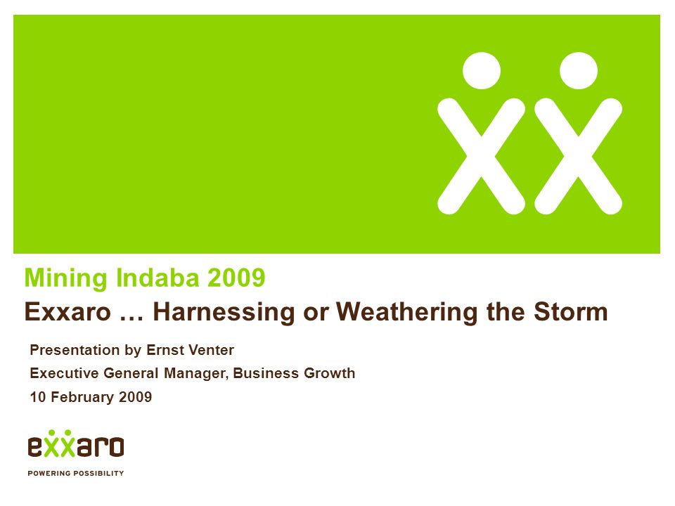 Mining Indaba 2009 Exxaro … Harnessing or Weathering the Storm Presentation by Ernst Venter Executive General Manager, Business Growth 10 February 2009