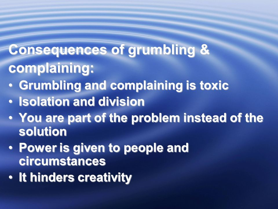 Consequences of grumbling & complaining: Grumbling and complaining is toxicGrumbling and complaining is toxic Isolation and divisionIsolation and division You are part of the problem instead of the solutionYou are part of the problem instead of the solution Power is given to people and circumstancesPower is given to people and circumstances It hinders creativityIt hinders creativity