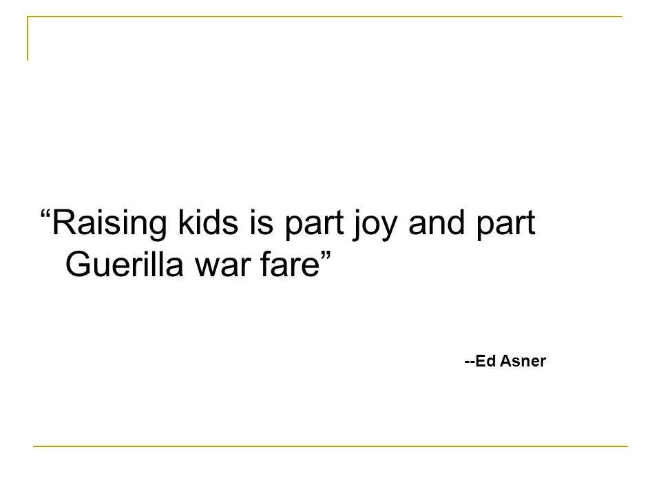 Raising kids is part joy and part Guerilla war fare --Ed Asner