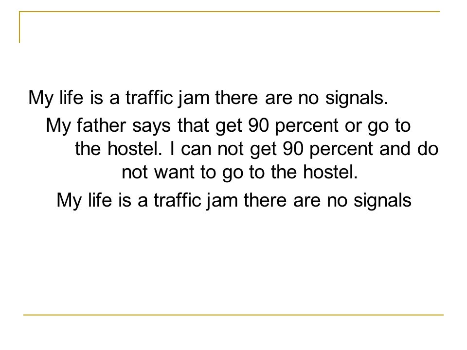 My life is a traffic jam there are no signals.