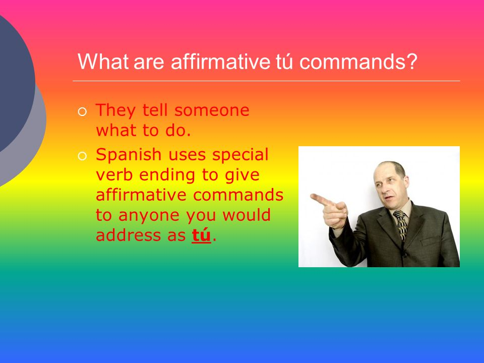 What are affirmative tú commands? They tell someone what to do. Spanish uses special verb ending to give affirmative commands to anyone you would addr