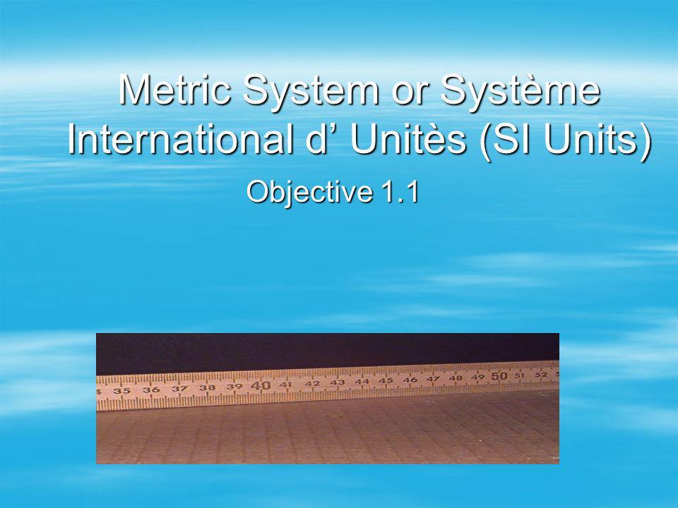 Metric System or Système International d Unitès (SI Units) Objective 1.1