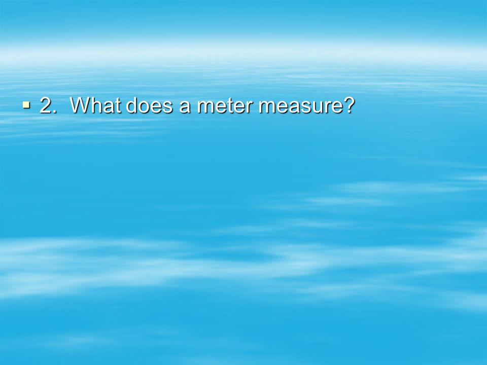 2. What does a meter measure? 2. What does a meter measure?