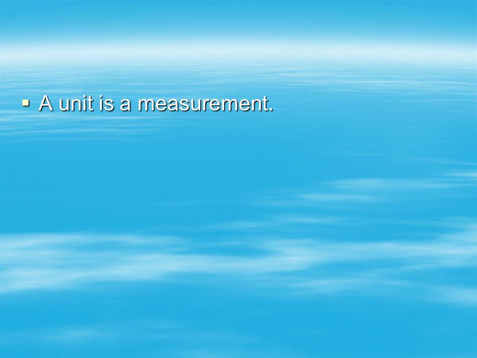 A unit is a measurement. A unit is a measurement.
