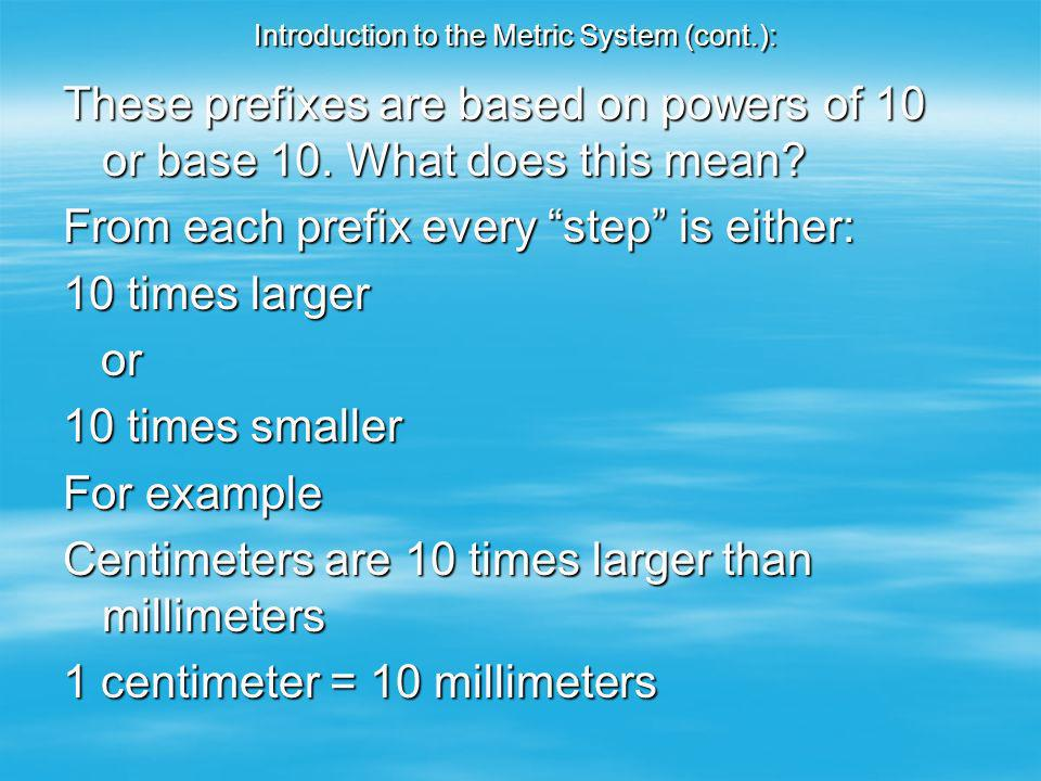Introduction to the Metric System (cont.): These prefixes are based on powers of 10 or base 10. What does this mean? From each prefix every step is ei