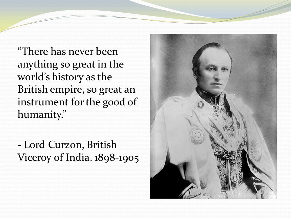 There has never been anything so great in the worlds history as the British empire, so great an instrument for the good of humanity. - Lord Curzon, Br