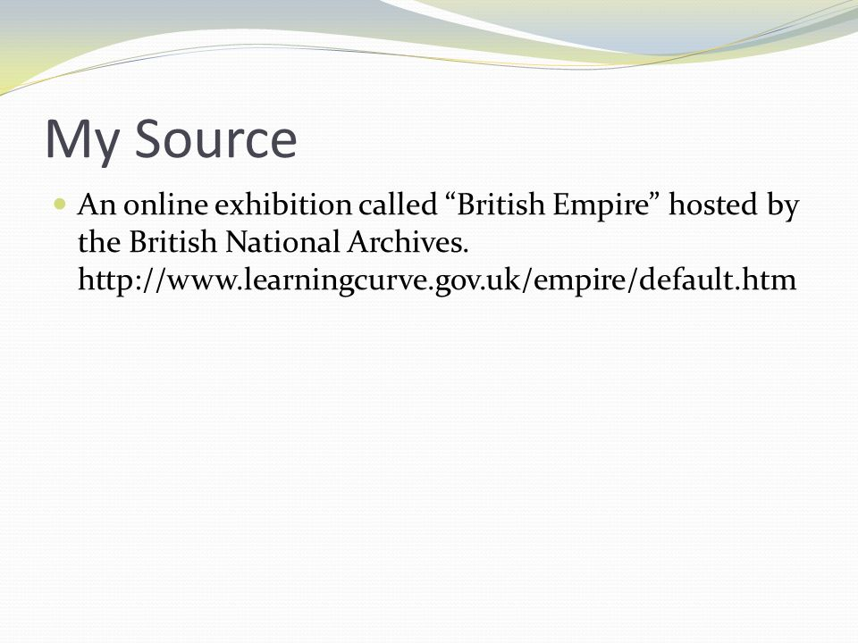 My Source An online exhibition called British Empire hosted by the British National Archives. http://www.learningcurve.gov.uk/empire/default.htm