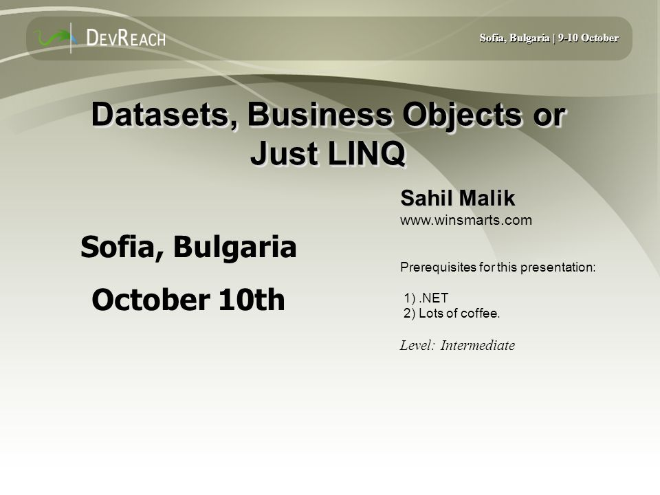 Sofia, Bulgaria | 9-10 October Datasets, Business Objects or Just LINQ Sahil Malik www.winsmarts.com Prerequisites for this presentation: 1).NET 2) Lots of coffee.