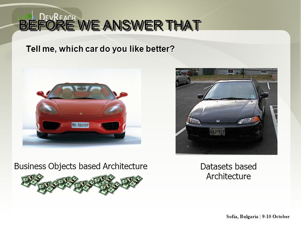 Sofia, Bulgaria | 9-10 October BEFORE WE ANSWER THAT Tell me, which car do you like better? Business Objects based ArchitectureDatasets based Architec