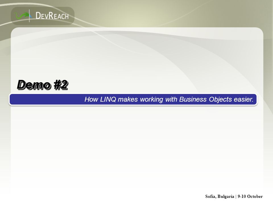 Sofia, Bulgaria | 9-10 October Demo #2 How LINQ makes working with Business Objects easier.