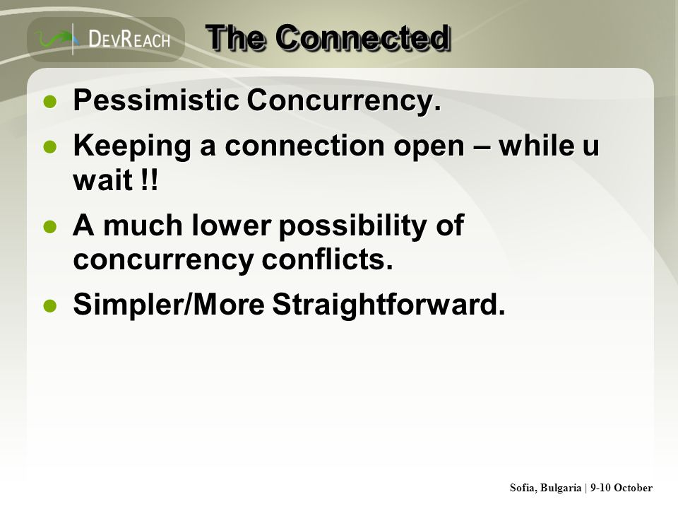 Sofia, Bulgaria | 9-10 October The Connected Pessimistic Concurrency. Keeping a connection open – while u wait !! A much lower possibility of concurre