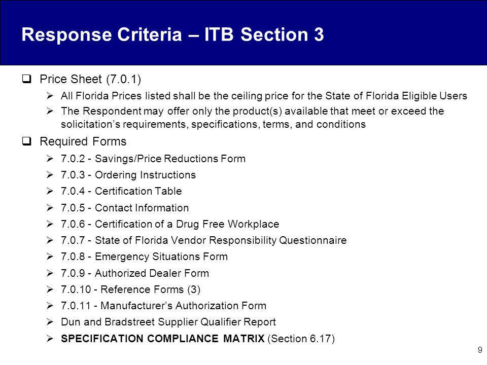 Response Criteria – ITB Section 3 Price Sheet (7.0.1) All Florida Prices listed shall be the ceiling price for the State of Florida Eligible Users The Respondent may offer only the product(s) available that meet or exceed the solicitations requirements, specifications, terms, and conditions Required Forms 7.0.2 - Savings/Price Reductions Form 7.0.3 - Ordering Instructions 7.0.4 - Certification Table 7.0.5 - Contact Information 7.0.6 - Certification of a Drug Free Workplace 7.0.7 - State of Florida Vendor Responsibility Questionnaire 7.0.8 - Emergency Situations Form 7.0.9 - Authorized Dealer Form 7.0.10 - Reference Forms (3) 7.0.11 - Manufacturers Authorization Form Dun and Bradstreet Supplier Qualifier Report SPECIFICATION COMPLIANCE MATRIX (Section 6.17) 9