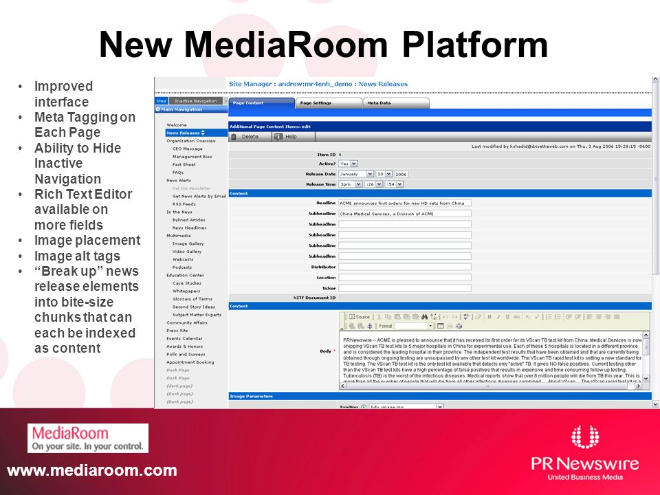 www.mediaroom.com New MediaRoom Platform Improved interface Meta Tagging on Each Page Ability to Hide Inactive Navigation Rich Text Editor available o