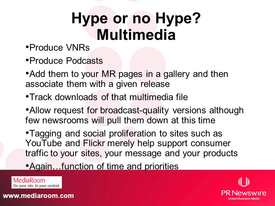 www.mediaroom.com Hype or no Hype? Multimedia Produce VNRs Produce Podcasts Add them to your MR pages in a gallery and then associate them with a give