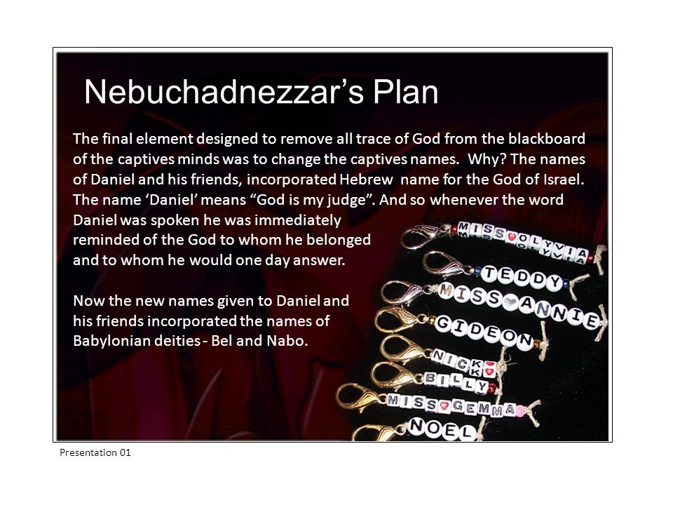 Presentation 01 The final element designed to remove all trace of God from the blackboard of the captives minds was to change the captives names. Why?
