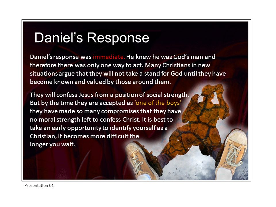 Presentation 01 Daniels response was immediate. He knew he was Gods man and therefore there was only one way to act. Many Christians in new situations