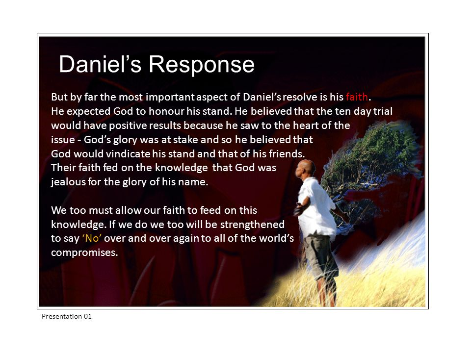 Presentation 01 But by far the most important aspect of Daniels resolve is his faith. He expected God to honour his stand. He believed that the ten da