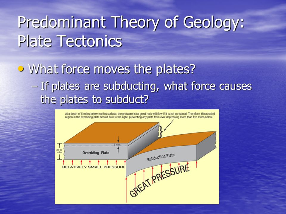 What What force moves the plates? –If –If plates are subducting, what force causes the plates to subduct?