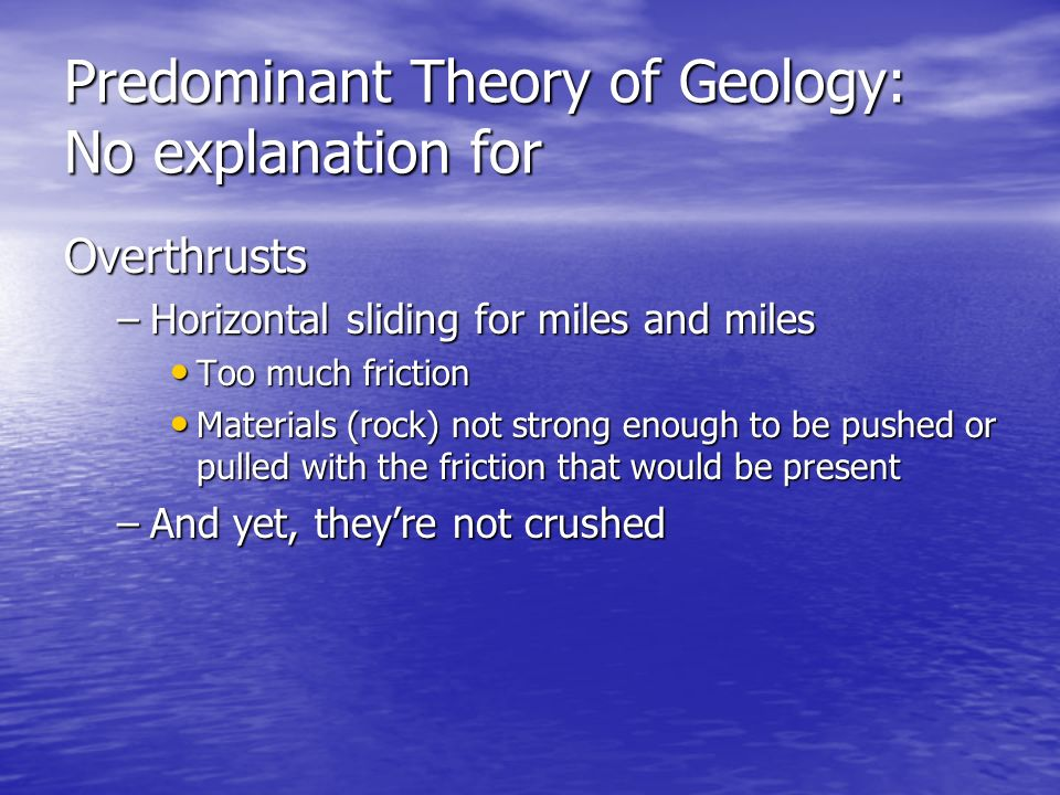 Predominant Theory of Geology: No explanation for Overthrusts –Horizontal –Horizontal sliding for miles and miles Too Too much friction Materials Mate