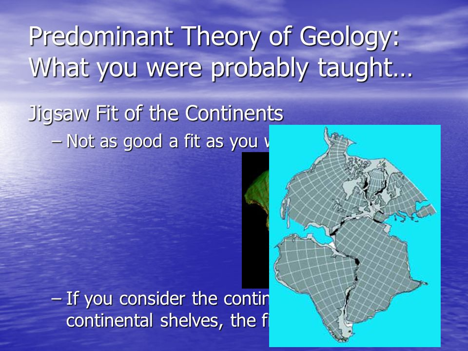 Predominant Theory of Geology: What you were probably taught… Jigsaw Fit of the Continents –Not –Not as good a fit as you were led to believe –If –If