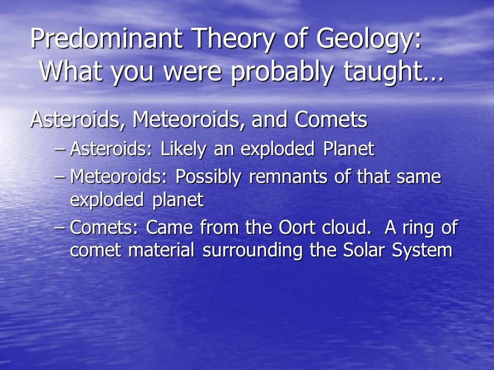 Predominant Theory of Geology: What you were probably taught… Asteroids, Meteoroids, and Comets –Asteroids: –Asteroids: Likely an exploded Planet –Met