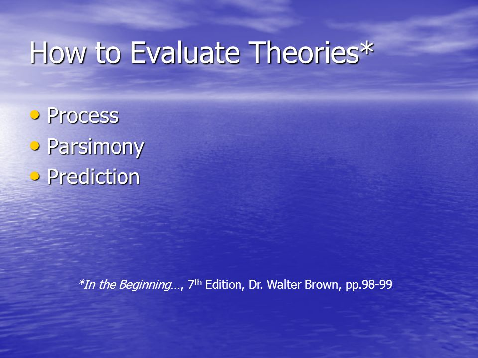How to Evaluate Theories* Process Process Parsimony Parsimony Prediction Prediction *In the Beginning…, 7 th Edition, Dr. Walter Brown, pp.98-99