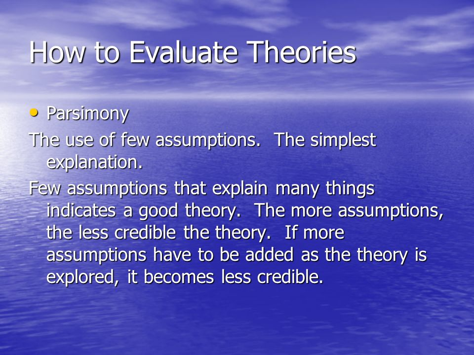 How to Evaluate Theories Parsimony Parsimony The use of few assumptions. The simplest explanation. Few assumptions that explain many things indicates