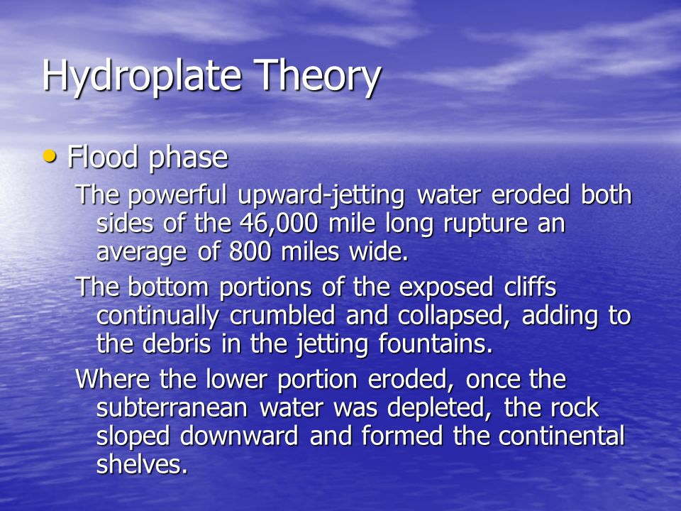 Hydroplate Theory Flood Flood phase The powerful upward-jetting water eroded both sides of the 46,000 mile long rupture an average of 800 miles wide.