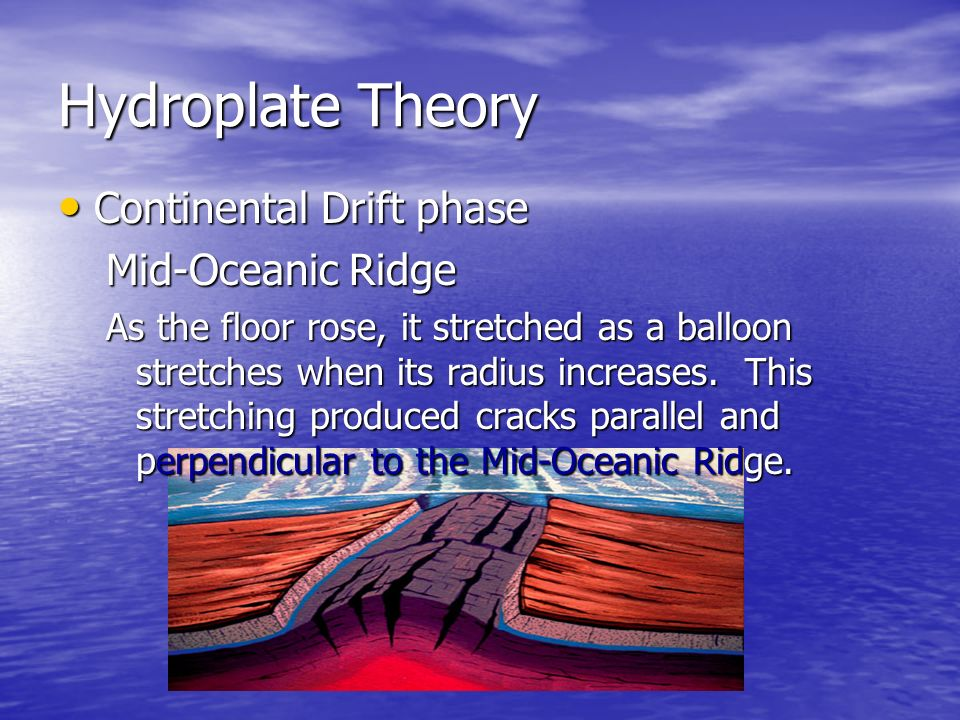 Hydroplate Theory Continental Continental Drift phase Mid-Oceanic Ridge As the floor rose, it stretched as a balloon stretches when its radius increas