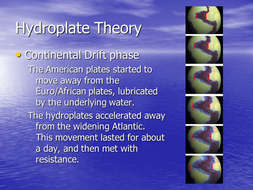 Hydroplate Theory Continental Continental Drift phase The American plates started to move away from the Euro/African plates, lubricated by the underly