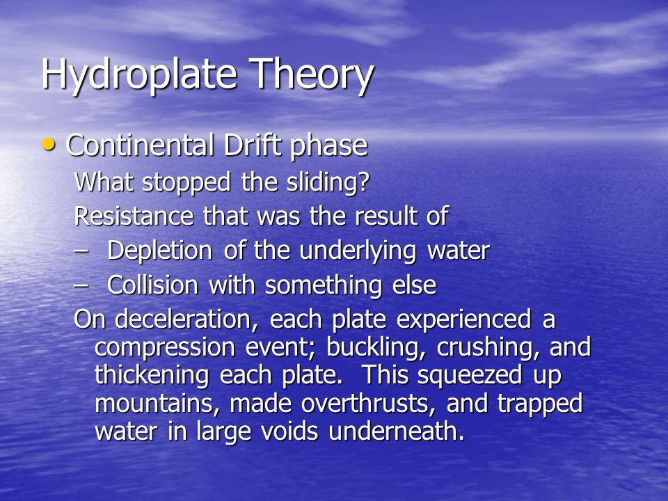 Hydroplate Theory Continental Continental Drift phase What stopped the sliding? Resistance that was the result of –Depletion –Depletion of the underly