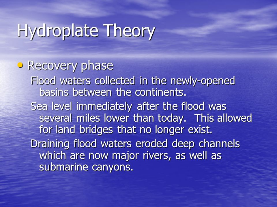 Hydroplate Theory Recovery Recovery phase Flood waters collected in the newly-opened basins between the continents. Sea level immediately after the fl