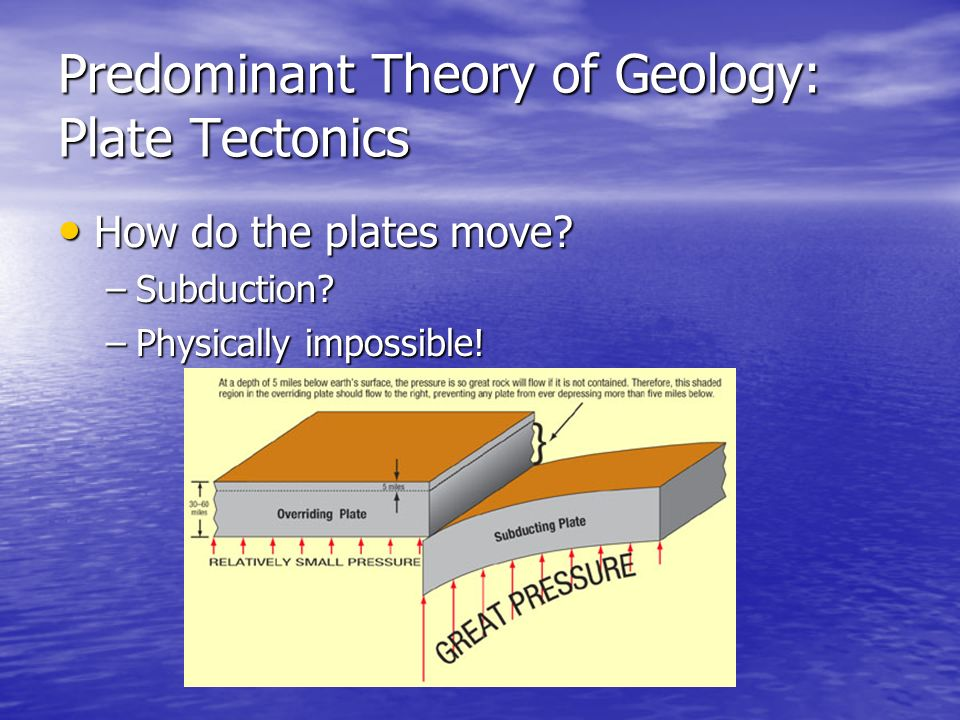 Predominant Theory of Geology: Plate Tectonics How How do the plates move? –Subduction? –Physically –Physically impossible!