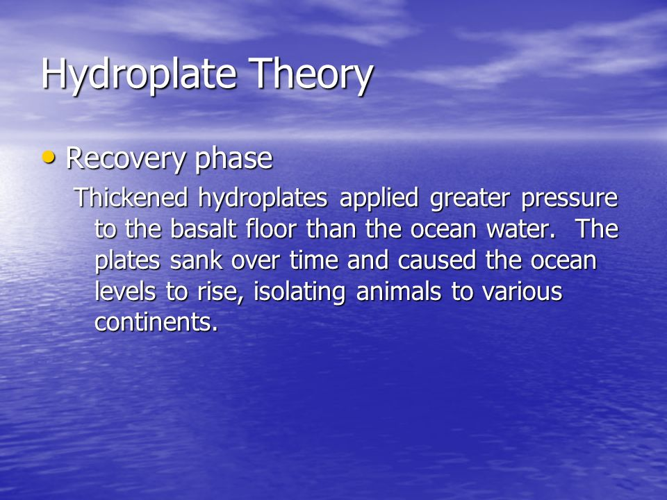 Hydroplate Theory Recovery Recovery phase Thickened hydroplates applied greater pressure to the basalt floor than the ocean water. The plates sank ove